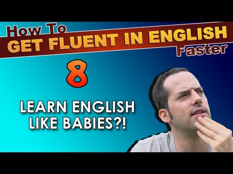 8  Learn English like BABIES?!  How To Get Fluent In English Faster