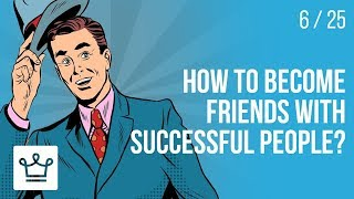 How to become friends with SUCCESSFUL PEOPLE?