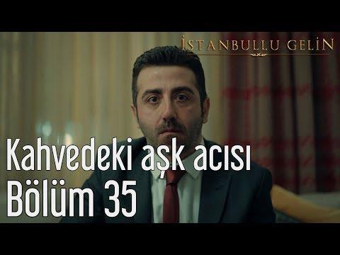 İstanbullu Gelin 35. Bölüm - Kahvedeki Aşk Acısı