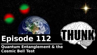 THUNK - 112. Quantum Entanglement & the Cosmic Bell Test