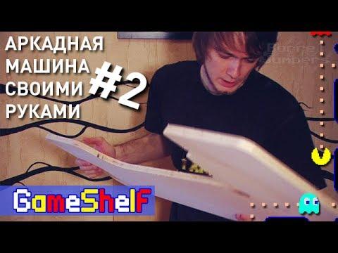 Аркадная Машина своими руками (часть 2) - GameShelf #20