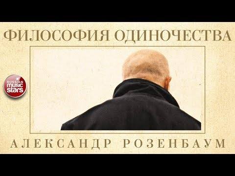 АЛЕКСАНДР РОЗЕНБАУМ — ФИЛОСОФИЯ ОДИНОЧЕСТВА ✬ КОЛЛЕКЦИЯ ЛЕГЕНДАРНЫХ ПЕСЕН ✬