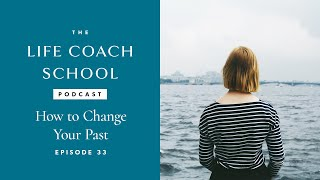 The Life Coach School Podcast Episode #33: How to Change Your Past