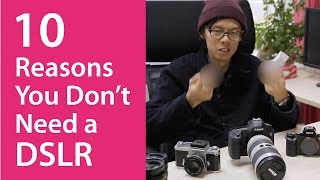 10 Reasons You Don't Need a DSLR