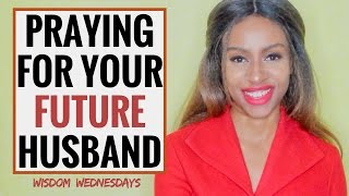 PRAYING FOR YOUR FUTURE HUSBAND - Wisdom Wednesdays