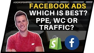 Which Is Better? PPE vs WC vs Traffic Facebook Ads for Shopify Dropshipping UK
