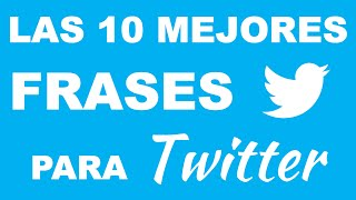 Las 10 Mejores Frases Para TWITTER
