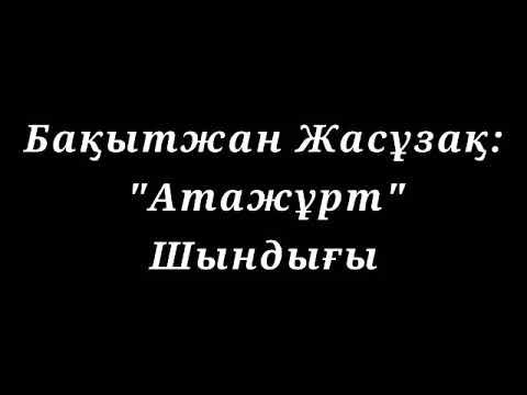 """Бақытжан Жасұзақ: """"Атажұрт"""" Шындығы"""