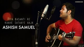 Piya Basanti Re (Cover) Unplugged Version by Ashish Samuel (ALIVE) | Chordsguru