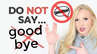 DO NOT SAY 'GOODBYE!' - We DON'T say this anymore! Say instead: