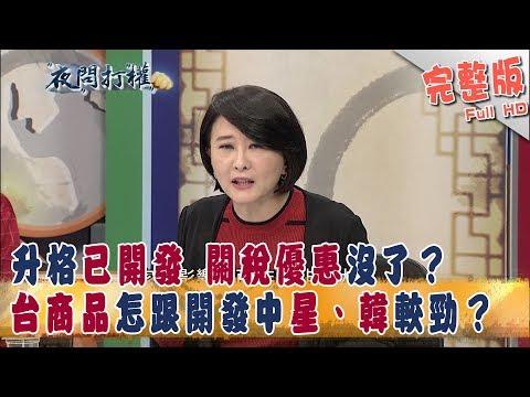 台灣-夜問打權-20181016 2/2 升格已開發 關稅優惠沒了? 台商品怎跟開發中星、韓較勁?