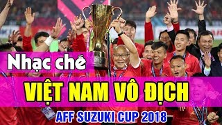 Nhạc chế | Việt Nam Vô Địch AFF SUZUKI CUP 2018 | Cả nước vui như tết