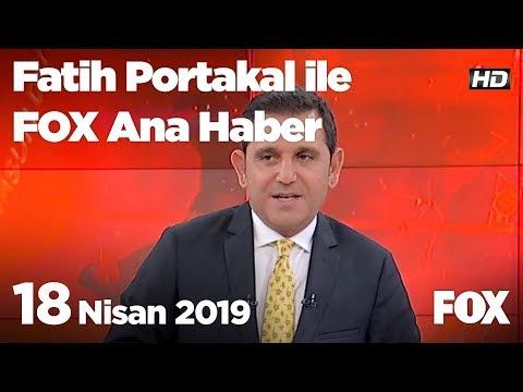 18 Nisan 2019 Fatih Portakal ile FOX Ana Haber