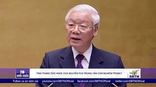 Tình trạng sức khỏe của Nguyễn Phú Trọng vẫn còn nghiêm trọng?