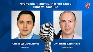 Александр Вагенлейтер и Александр Евстегнеев -  Что такое инвестиции и что такое инвестирование