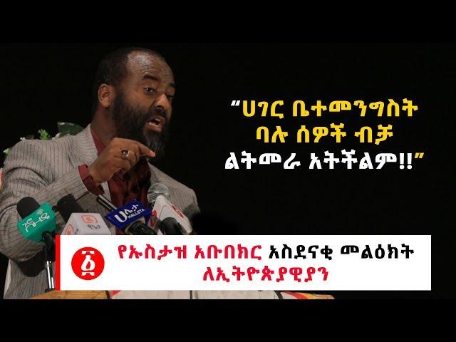 Ustaz Abubeker Ahmed's Amazing message for Ethiopians