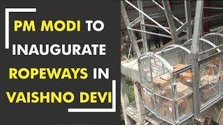 Prime Minister Narendra Modi to inaugurate ropeways in Vaishno Devi