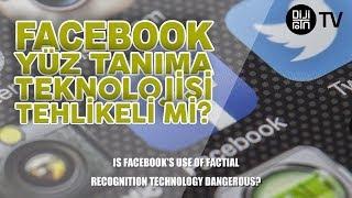 Facebook yüz tanıma teknolojisini kullanmak tehlikeli midir?
