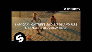 I Am Oak - On Trees and Birds and Fire (Sam Feldt & Bloombox Remix) [OUT NOW]