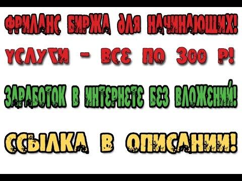 Фриланс биржа для начинающих   Все по 300 рублей и Заработок в интернете без вложений!