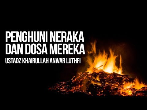 Penghuni Neraka dan Dosa Mereka - Ustadz Khairullah Anwar Luthfi