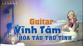 Hòa Tấu Trữ Tình Hay Nhất Của Guitarist Vĩnh Tâm | Nhạc Không Lời Êm Dịu Thư Giãn Tuyệt Vời