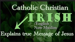 Catholic Christian Irish/English now Muslim explains the real Message of Jesus Christ