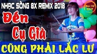 NHẠC SỐNG 2018 NGHE HOÀI KHÔNG CHÁN LK NHẠC TRẺ 8X DJ REMIX LÀM ĐIÊN ĐẢO TRIỆU CON TIM PHI
