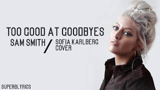 Sam Smith   Too Good At Goodbyes / Lyrics (Sofia Karlberg Cover)