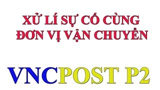 Kiếm tiền online: Xử lí sự cố cùng đơn vị vận chuyển VNCPOST Phần 2