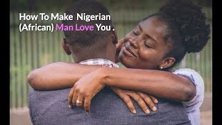 Dealing With Nigerian Men: How To Make A Nigerian, African Man Happy, Fall In  Love You