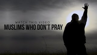 MUSLIMS WHO DO NOT PRAY – MUST WATCH