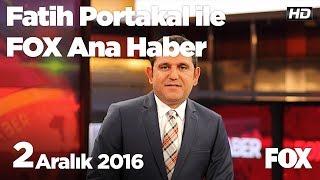 2  Aralık  2016 Fatih Portakal ile FOX Ana Haber