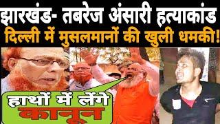 तबरेज अंसारी हत्याकांड: दिल्ली में मुसलमानों की खुली धमकी, कहा हाथों में लेंगे कानून!