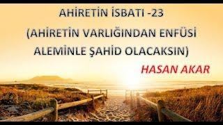 Hasan Akar - Ahiretin İsbatı 23 - Ahiretin Varlığından Enfüsi Aleminle Şahid Olacaksın