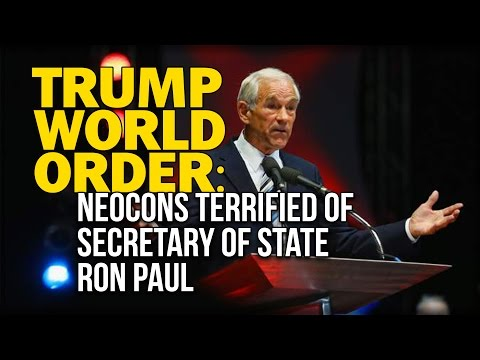 TRUMP WORLD ORDER: NEOCONS TERRIFIED OF SECRETARY OF STATE RON PAUL