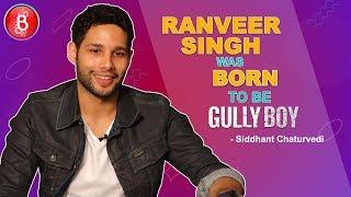 Siddhanth Chaturvedi Ranveer Singh Was Born To Be Gully Boy