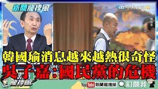 【精彩】韓國瑜消息越來越熱很奇怪! 吳子嘉:這是國民黨的危機
