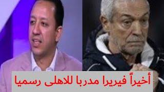 أخيراً فيريرا مدرب الأهلي رسميا لمدة موسم و نصف ... اسلام صادق يعلنها
