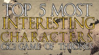 TOP 5 INTERESTING CHARACTERS IN CK2 GAME OF THRONES!