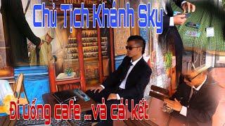 Khánh Sky Giả Vờ Làm Chủ Tịch Đi Uống Cafe Và Cái Kết ...