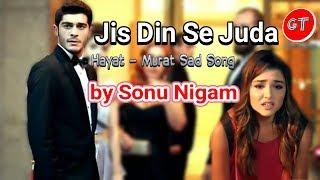 Jis Din Se Juda - Sonu Nigam - (Hayat- Murat Sad Song)