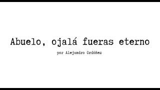 Abuelo, ojalá fueras eterno - Alejandro Ordóñez
