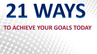 21 Ways To Achieve Your Goals Today