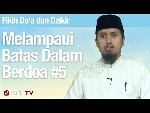 Fiqih Doa dan Dzikir: Melampaui Batas Dalam Berdoa Bagian 5 - Ustadz Abdullah Zaen, MA