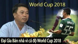 đại gia kiếm tiền tỉ mỗi ngày cá độ World cup 2018 BÁN NHÀ PHÁ SẢN giang hồ đòi nợ mới nhất hôm nay