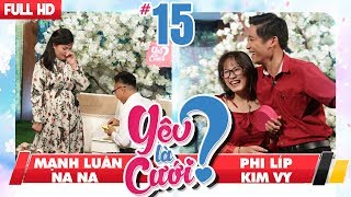 LOVE IS MARRIAGE?| #15 UNCUT| Manh Luan - Na  Na| Phi Lip - Kim Vy|270118 💙