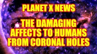 PLANET X NEWS - THE DAMAGING AFFECTS TO HUMANS FROM CORONAL HOLES