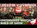Leicester v Liverpool | Uncensored Match Build Up Show