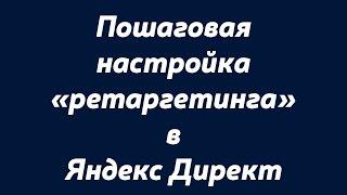 """Пошаговая настройка """"ретаргетинга"""" в Яндекс Директ.Настройка """"ретаргетинга"""" в Яндекс Директ.."""